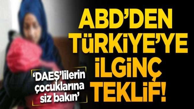 ABD'den Türkiye'ye ilginç teklif! 'DAEŞ'lilerin çocuklarına siz bakın'
