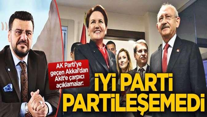 AK Partiye geçen Akkal: İYİ Parti partileşemedi