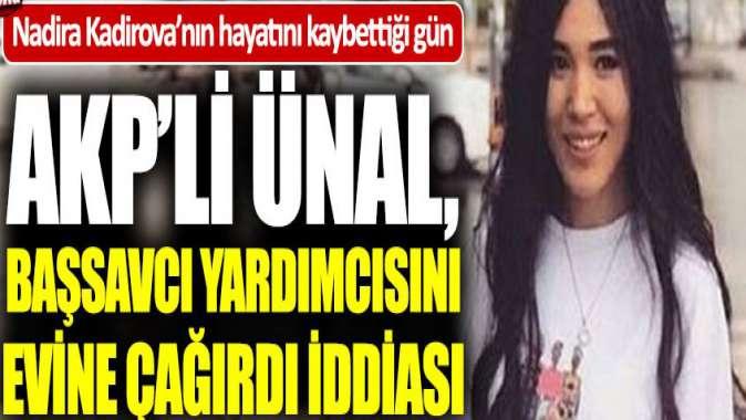 AKPli Ünal, Kadirova'nın hayatını kaybettiği gün başsavcı yardımcısını evine çağırmış