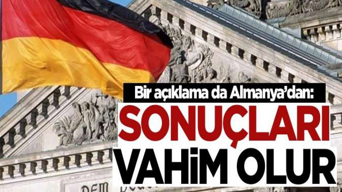 Almanyadan Türkiye açıklaması: Sonuçları vahim olur