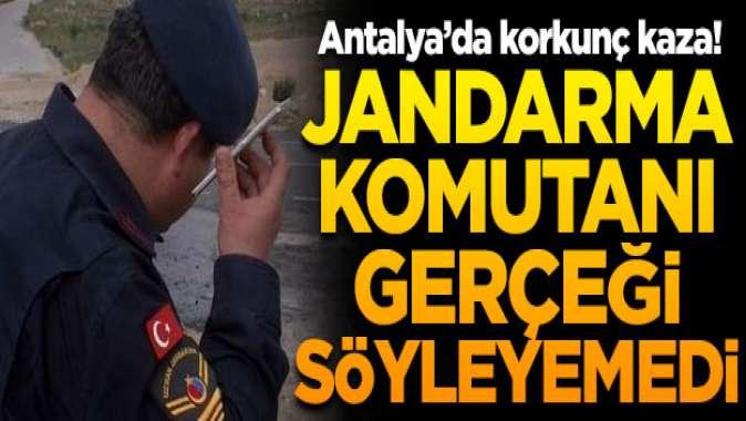 Antalyada korkunç kaza! Jandarma komutanı gerçeği söyleyemedi
