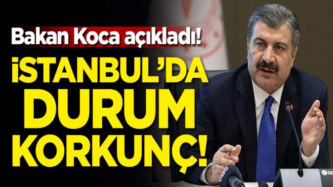 Bakan Koca açıkladı! İstanbul'da durum korkunç