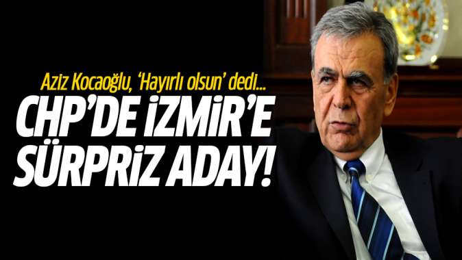 CHPde İzmire sürpriz aday! Aziz Kocaoğlu hayırlı olsun dedi