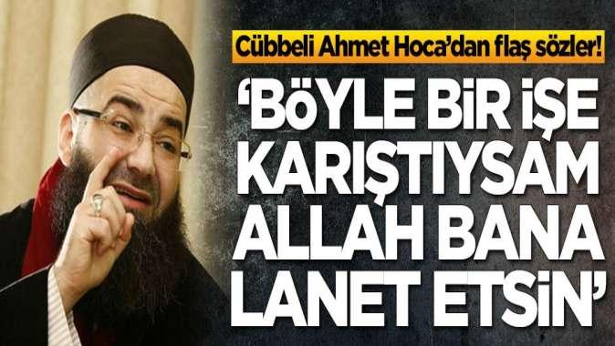 Cübbbeli Ahmet Hoca: Böyle bir işe karıştıysam Allah bana lanet etsin