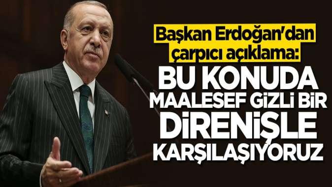 Cumhurbaşkanı Erdoğan: Maalesef gizli bir direnişle karşılaşıyoruz