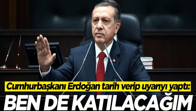 Cumhurbaşkanı Erdoğan tarih verip uyarıyı yaptı: Ben de katılacağım
