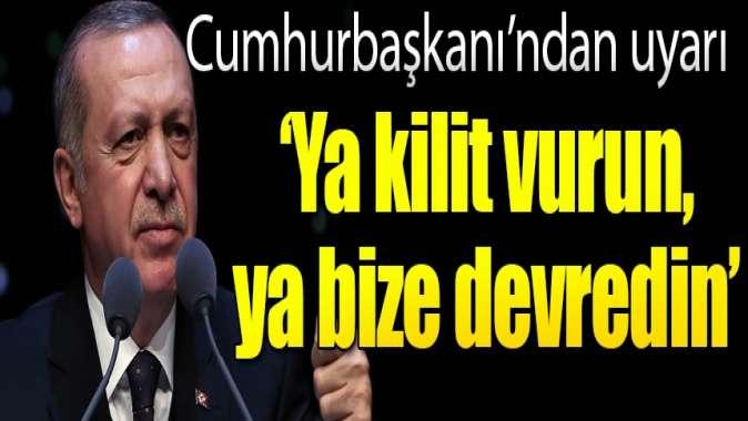 Cumhurbaşkanı Erdoğan'dan uyarı: 'Ya kilit vurun, ya bize devredin'