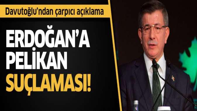 Davutoğlu'dan Erdoğan'a Pelikan suçlaması