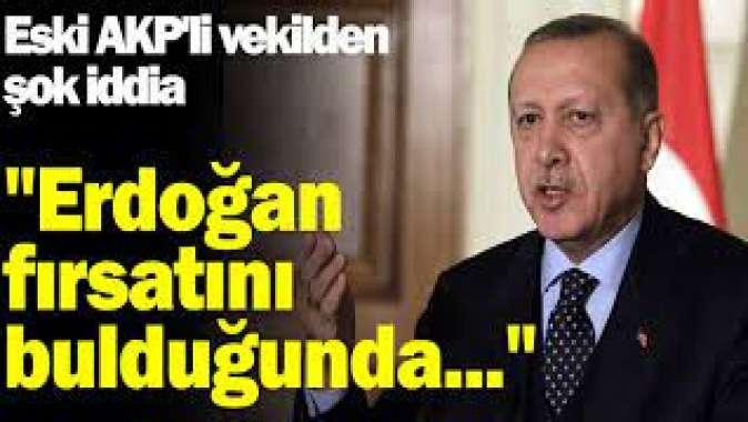 Eski AKPli vekilden şok iddia: Erdoğan fırsatını bulduğunda...
