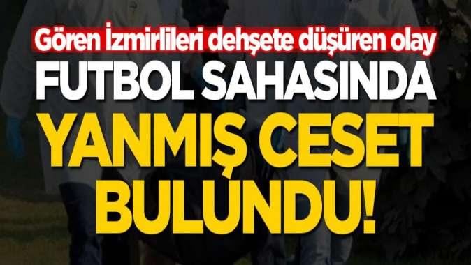 Gören İzmirliler dehşete düştü... Futbol sahasında yanmış ceset!