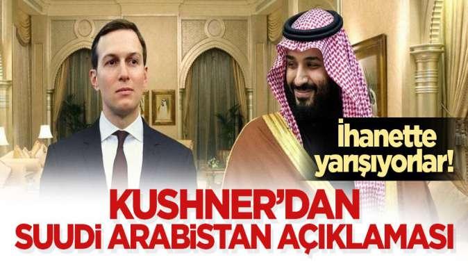 İhanette yarışıyorlar! Kushner'dan Suudi Arabistan açıklaması
