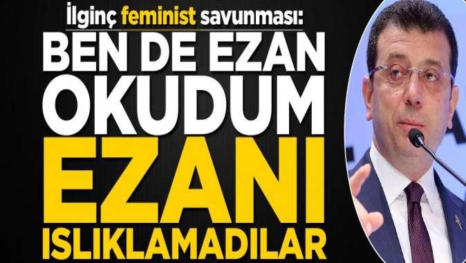 İmamoğlu feministleri savundu! Ben de ezan okudum, ezanı ıslıklamadılar
