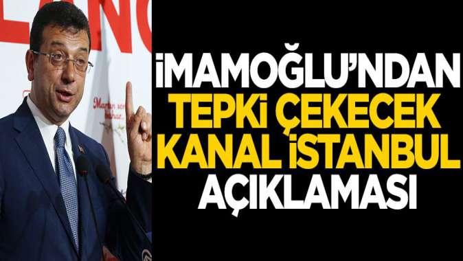 İmamoğlu'ndan tepki çekecek Kanal İstanbul açıklaması