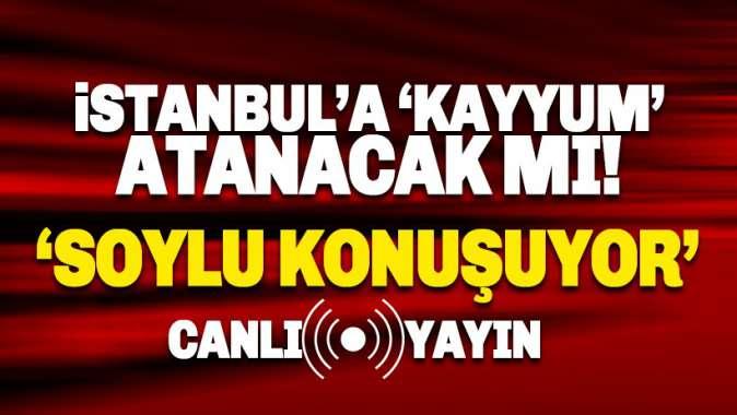 İstanbula kayyum atanacak mı? Soylunun kayyum açıklaması bekleniyor