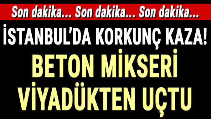 İstanbulda beton mikseri viyadükten uçtu