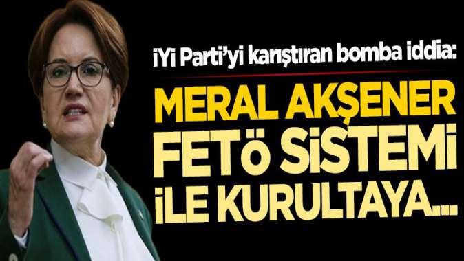 """İYİ Parti'yi karıştıran """"Meral Akşener'den FETÖ sistemi"""" iddiası"""