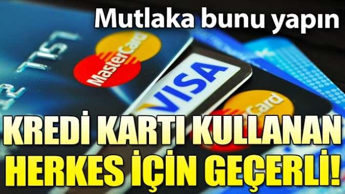 Kredi kartı kullanan herkesi ilgilendiriyor! Mutlaka bunu yapın