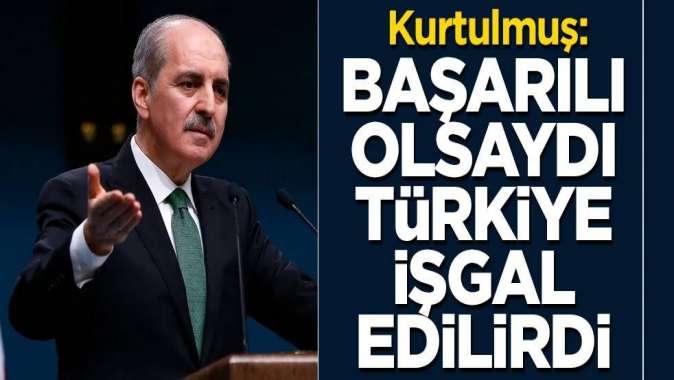 Kurtulmuş: Başarılı olsaydı Türkiye işgal edilirdi