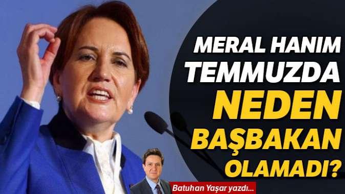 Meral Hanım temmuzda neden Başbakan olamadı?