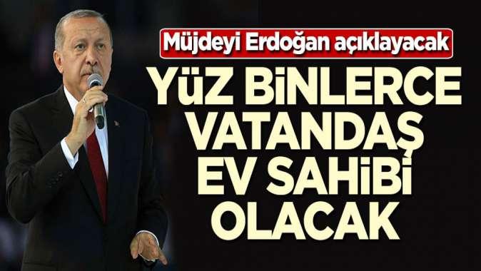 Müjdeyi Erdoğan verecek! Yüz binlerce kişi ev sahibi olacak