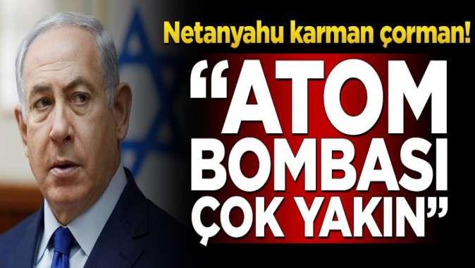 """Netanyahu karman çorman! """"Atom bombası çok yakın"""""""
