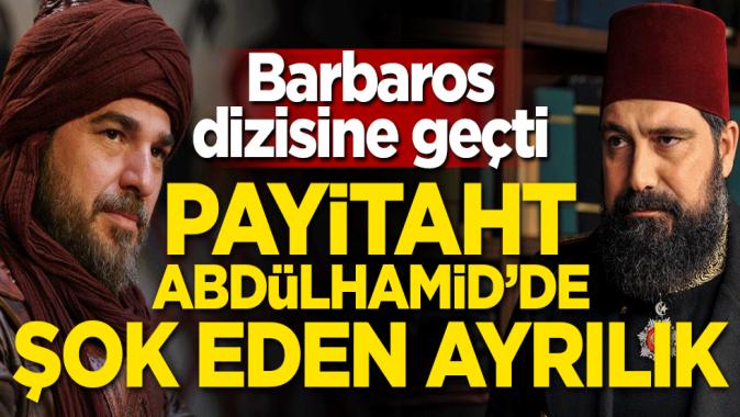 Payitaht Abdülhamid'de şoke eden ayrılık! Barbaros dizisine geçti