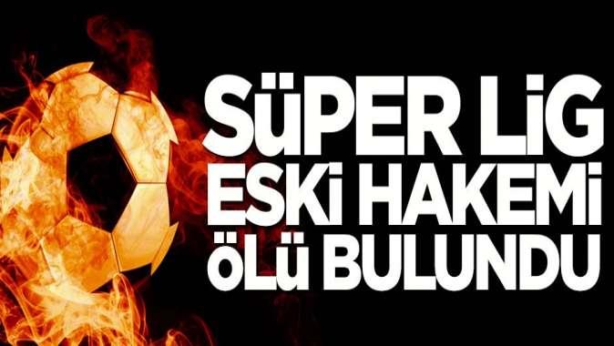 Süper Lig'in eski hakemi, ölü olarak bulundu