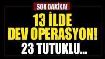 13 ilde dev operasyon! 40 şüpheliden 23'ü tutuklandı