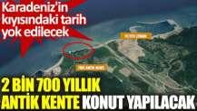 2 bin 700 yıllık antik kente konut yapılacak. Karadeniz'in kıyısındaki tarih yok edilecek