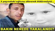 3 yaşındaki oğlunu döverek öldürmüştü! Bakın nerede yakalandı