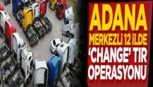 "Adana merkezli 12 ilde ""change"" TIR operasyonu"