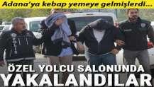 Adana'ya kebap yemeye gelmişlerdi! Özel yolcu salonunda yakalandılar...
