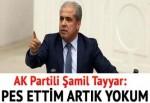 AK Partili Şamil Tayyar: Pes ettim artık yokum
