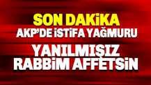 AKP'de istifa yağmuru: Yanılmışız, Rabbim affetsin