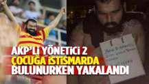 AKP'li yönetici, iki çocuğa istismarda bulunurken yakalandı