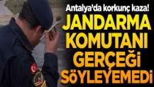 Antalya'da korkunç kaza! Jandarma komutanı gerçeği söyleyemedi