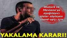 Atatürk ve Mevlana'ya aşağılayıcı sözler söyleyen stand-up'çı için yakalama kararı