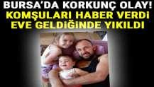 Bursa'da korkunç olay! Komşuları haber verdi, eve geldiğinde yıkıldı