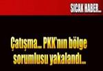 Çatışma... PKK'nın bölge sorumlusu yakalandı