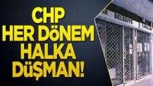 CHP her dönem halka düşman