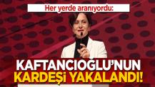 CHP'li Kaftancıoğlu'nun kardeşi yakalandı!