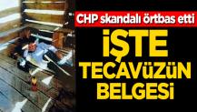 CHP skandalı örtbas etti! İşte tecavüzün belgesi