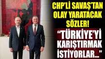 CHP'yi karıştıracak sözleri CHP'li Savaş söyledi: Türkiyeyi karıştırmak istiyorlar...!