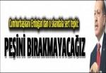 Cumhurbaşkanı Erdoğan: Peşini bırakmayacağız