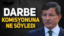 Davutoğlu, Darbe komisyonuna ne söyledi
