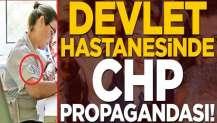 Devlet hastanesinde CHP propagandası!