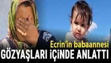 Ecrin'in babaannesi gözyaşları içinde anlattı
