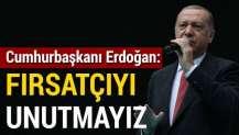 Erdoğan: Fırsatçıları da unutmayacağız