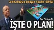 Erdoğan 'hayalim' demişti! İşte 75 milyarlık o plan