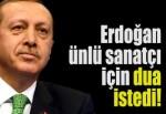 Erdoğan ünlü sanatçı için dua istedi